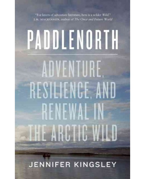 Paddlenorth : Adventure, Resilience, and Renewal in the Arctic Wild (Paperback) (Jennifer Kingsley) - image 1 of 1