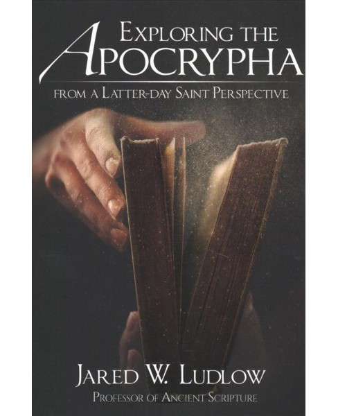 Exploring the Apocrypha from a Latter-Day Saint Perspective -  by Jared W. Ludlow (Paperback) - image 1 of 1
