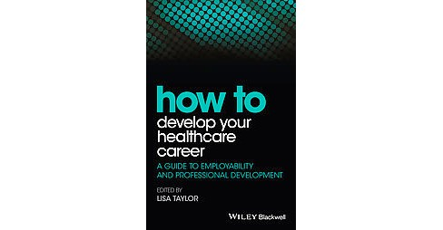 How to Develop Your Healthcare Career : A Guide to Employability and Professional Development - image 1 of 1