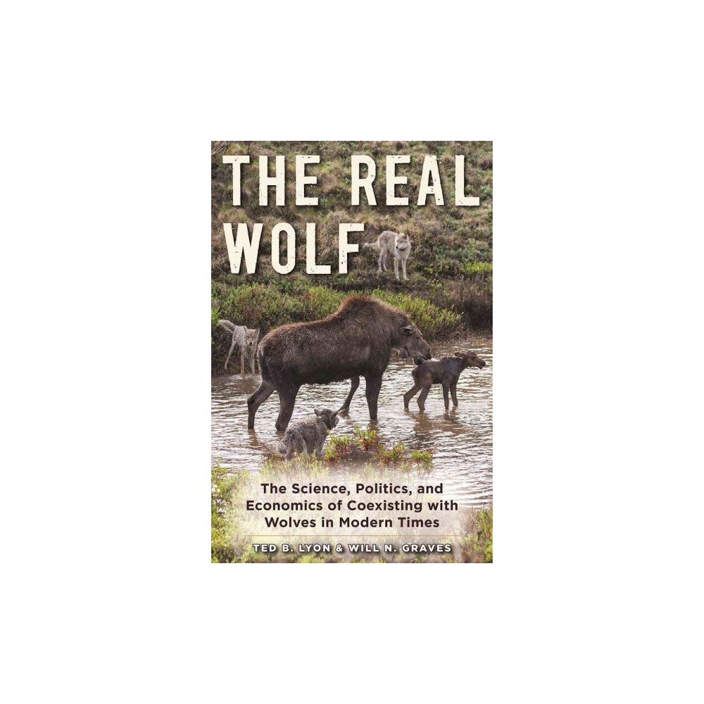 Real Wolf : The Science, Politics, and Economics of Coexisting With Wolves in Modern Times - Reprint