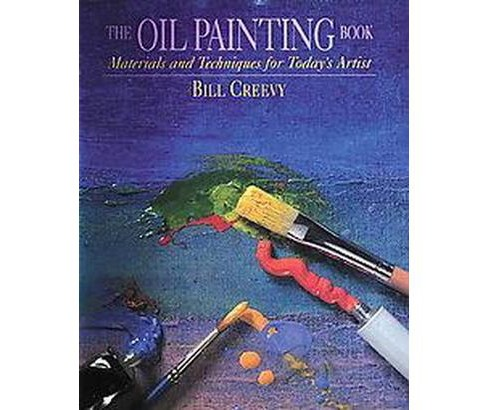 Oil Painting Book : Materials and Techniques for Today's Artist (Paperback) (Bill Creevy) - image 1 of 1
