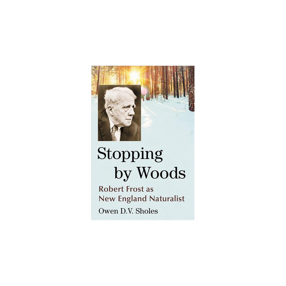 Stopping by Woods : Robert Frost As New England Naturalist - by Owen D. V. Sholes (Paperback)