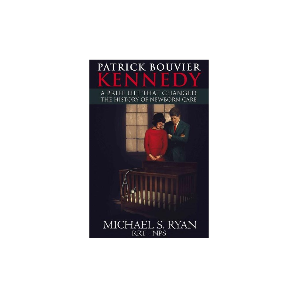 Patrick Bouvier Kennedy : A Brief Life That Changed the History of Newborn Care (Paperback) (Michael S.
