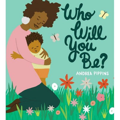 Who Will You Be? - by Andrea Pippins (Hardcover)
