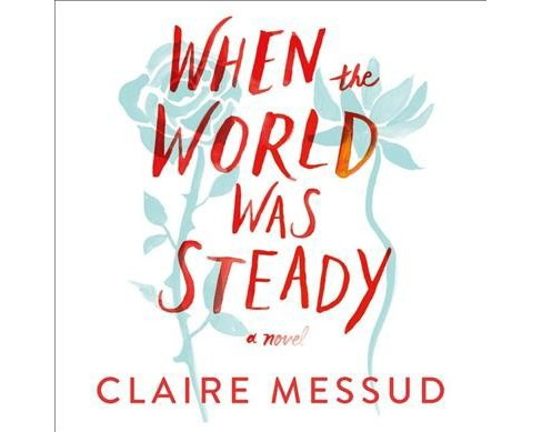 When the World Was Steady -  Unabridged by Claire Messud (CD/Spoken Word) - image 1 of 1