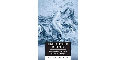 Embodied Being : The Philosophical Roots of Manual Therapy (Paperback) (Ph.D. Jeffrey Maitland) - image 1 of 1