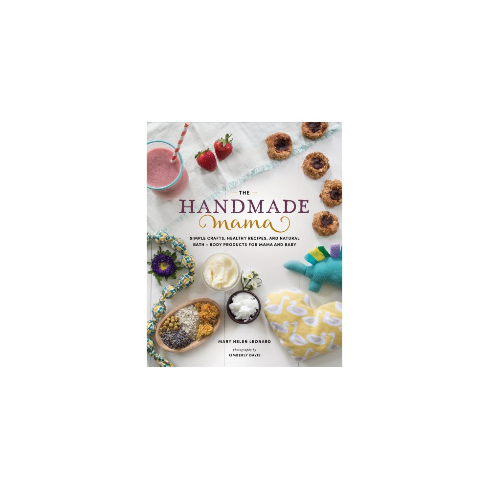 Handmade Mama : Simple Crafts, Healthy Recipes, and Natural Bath + Body Products for Mama and Baby