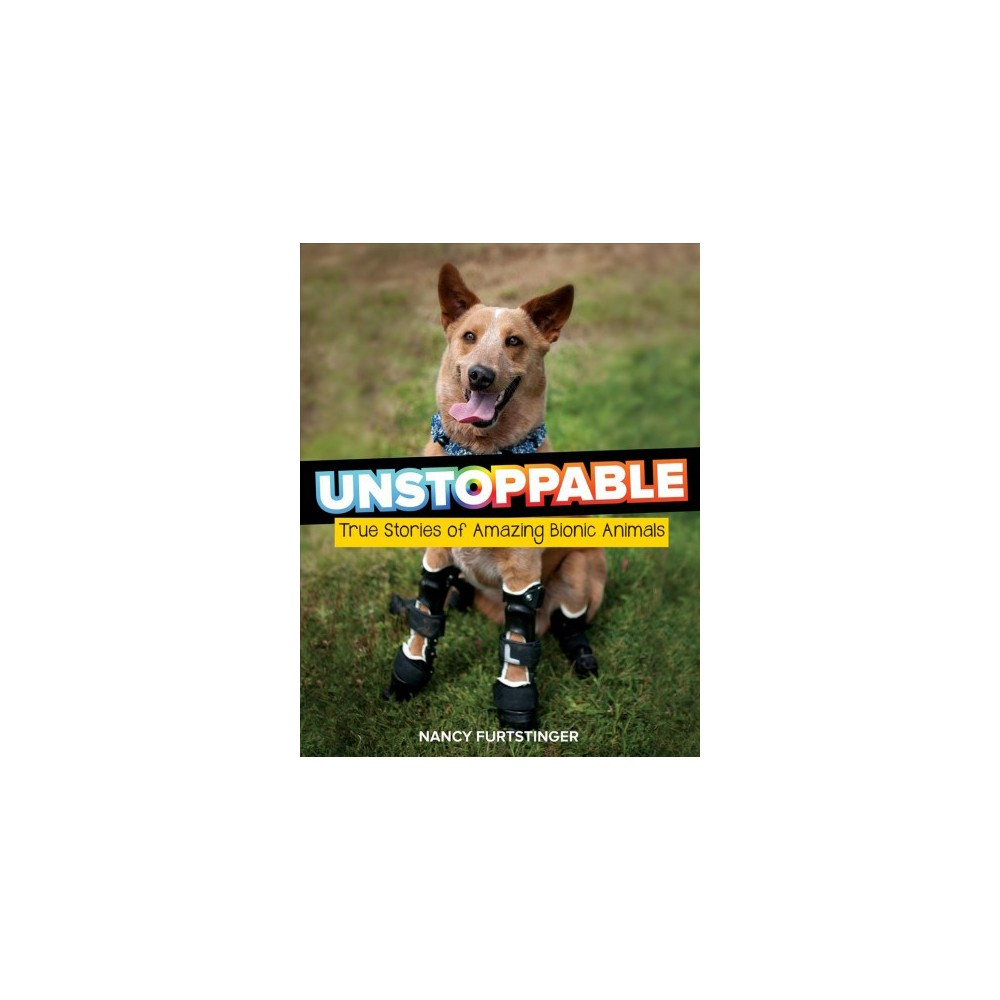 Unstoppable : True Stories of Amazing Bionic Animals - by Nancy Furstinger (Hardcover)