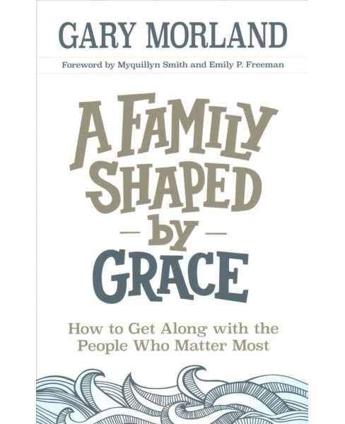 Family Shaped by Grace : How to Get Along with the People Who Matter Most (Paperback) (Gary Morland) - image 1 of 1