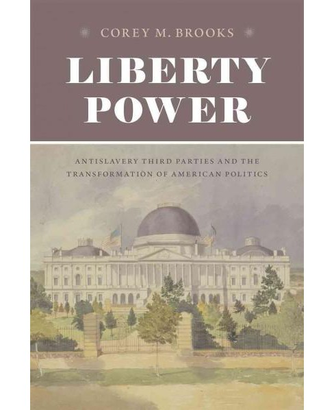 Liberty Power : Antislavery Third Parties and the Transformation of American Politics (Hardcover) (Corey - image 1 of 1
