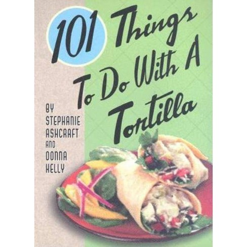 101 Things to Do with a Tortilla - by  Stephanie Ashcraft & Donna Kelly (Spiral_bound) - image 1 of 1