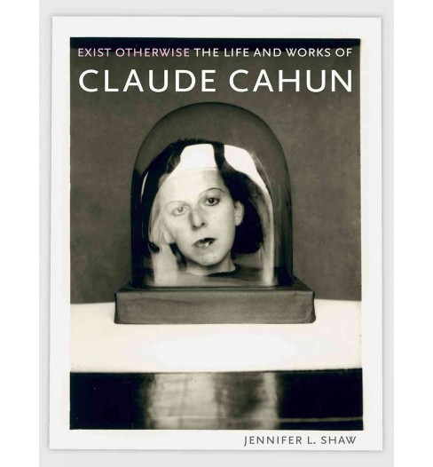 Exist Otherwise : The Life and Works of Claude Cahun (Hardcover) (Jennifer L. Shaw) - image 1 of 1