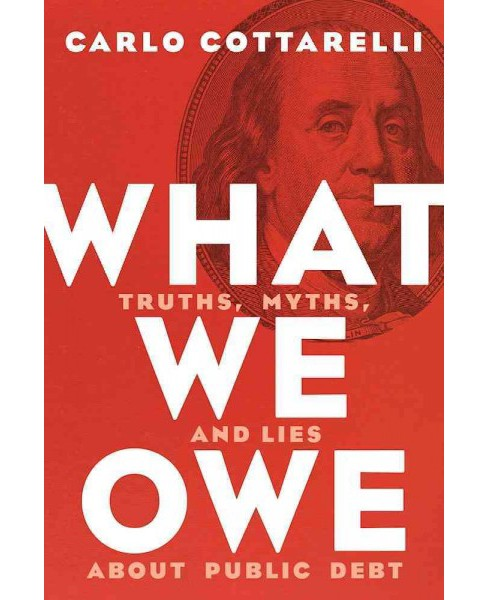 What We Owe : Truths, Myths, and Lies about Public Debt (Hardcover) (Carlo Cottarelli) - image 1 of 1