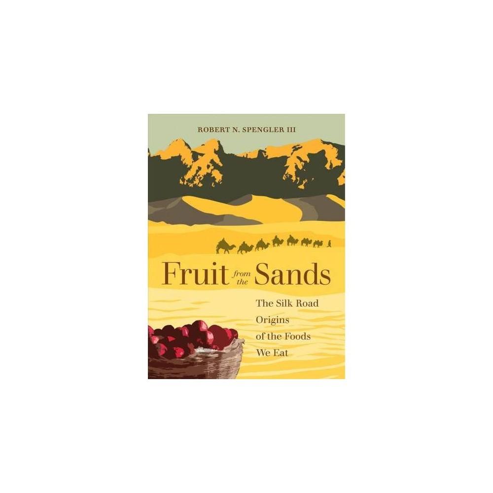 Fruit from the Sands : The Silk Road Origins of the Foods We Eat - by Robert N. Spengler (Hardcover)