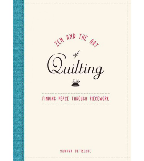 Zen and the Art of Quilting : Finding Peace Through Piecework (Hardcover) (Sandra Detrixhe) - image 1 of 1