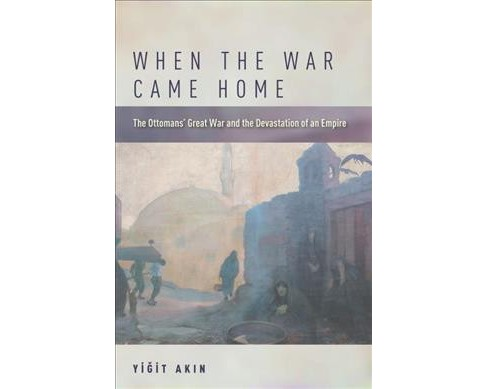 When the War Came Home : The Ottomans' Great War and the Devastation of an Empire -  (Hardcover) - image 1 of 1