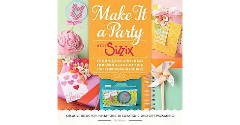Make It a Party With Sizzix : Techniques and Ideas for Using Die-cutting and Embossing Machines - image 1 of 1