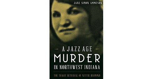 Jazz Age Murder in Northwest Indiana : The Tragic Betrayal of Nettie Diamond (Paperback) (Jane Simon - image 1 of 1