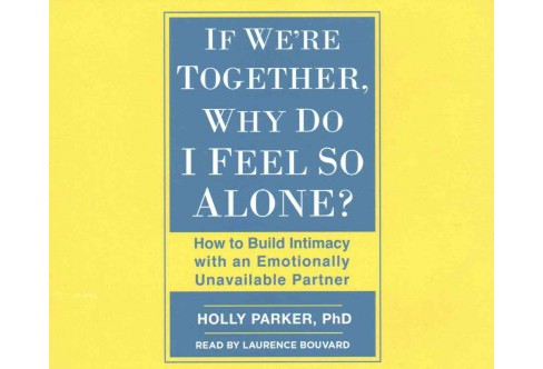 If We're Together, Why Do I Feel So Alone? : How to Build Intimacy With an Emotionally Unavailable - image 1 of 1