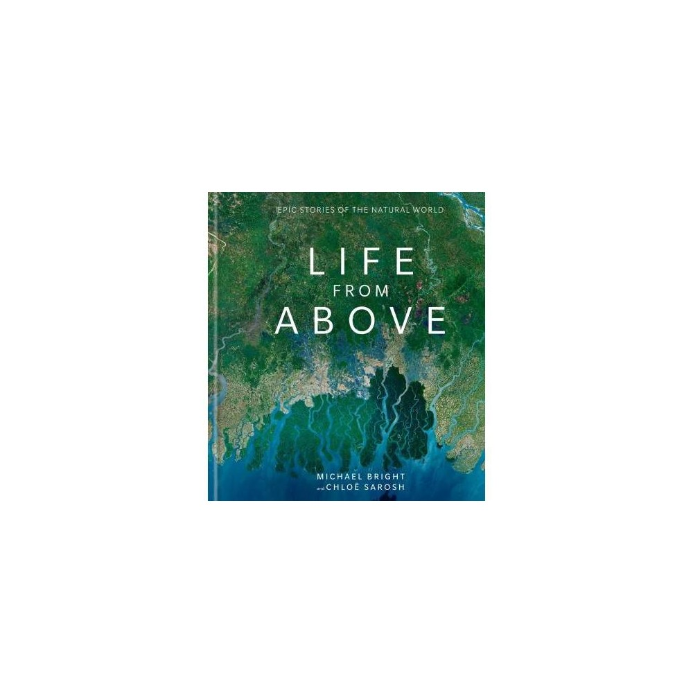Life from Above : Epic Stories of the Natural World - by Michael Bright & Chloe Sarosh (Hardcover)