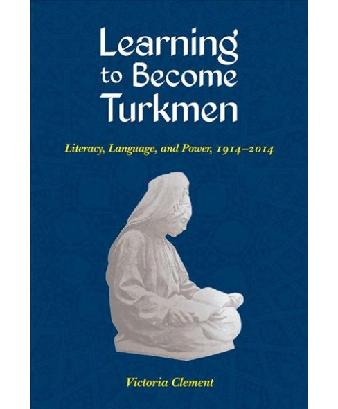 Learning to Become Turkmen : Literacy, Language, and Power, 1914-2014 -  by Victoria Clement (Paperback) - image 1 of 1