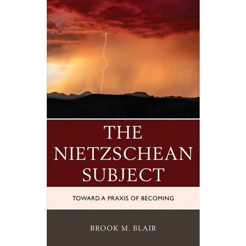 Nietzschean Subject Toward A Praxis Of Becoming By Brook M