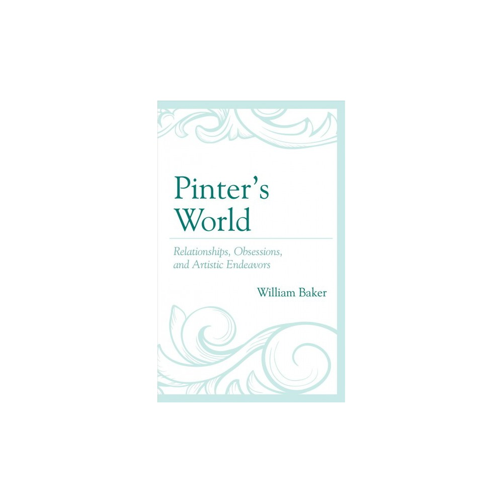Pinter's World : Relationships, Obsessions, and Artistic Endeavors - by William Baker (Hardcover)