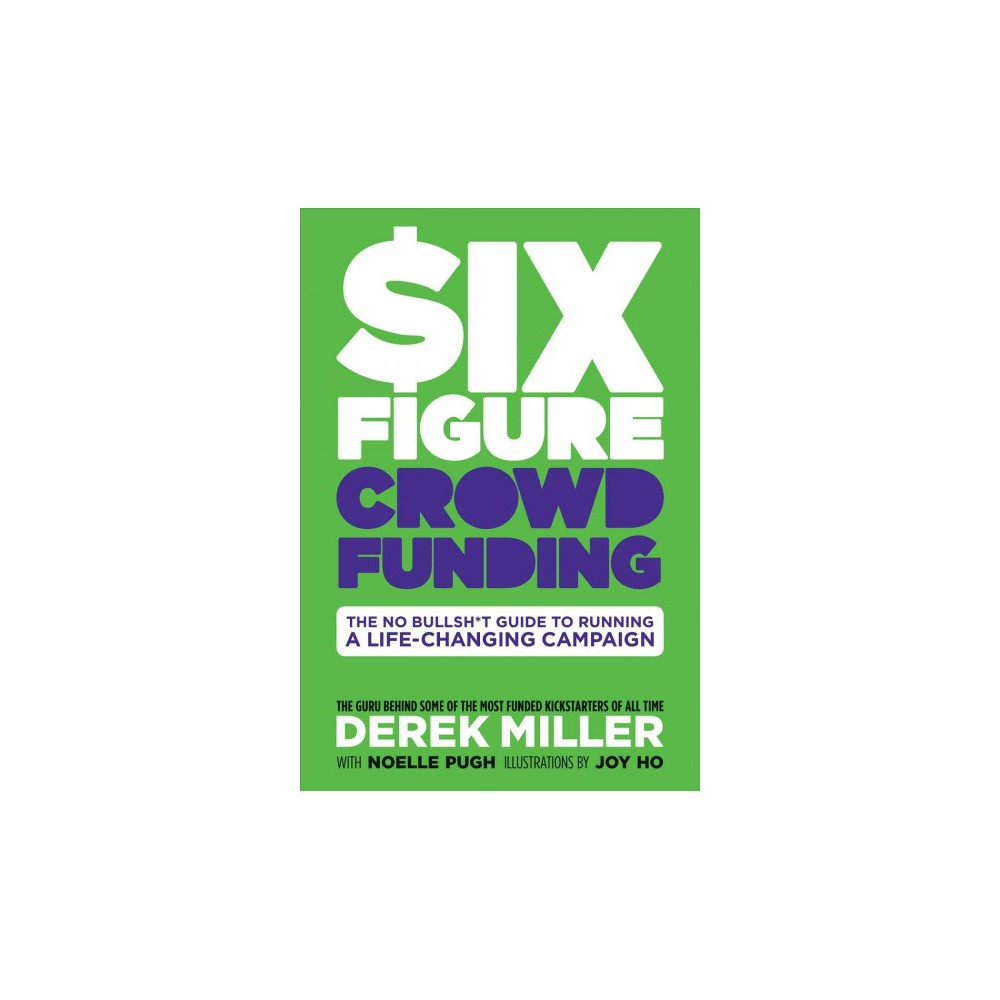 $ix Figure Crowdfunding : The No Bullsh*t Guide to Running a Life-Changing Campaign - (Hardcover)