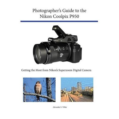 Photographer's Guide to the Nikon Coolpix P950 - by  Alexander S White (Paperback)