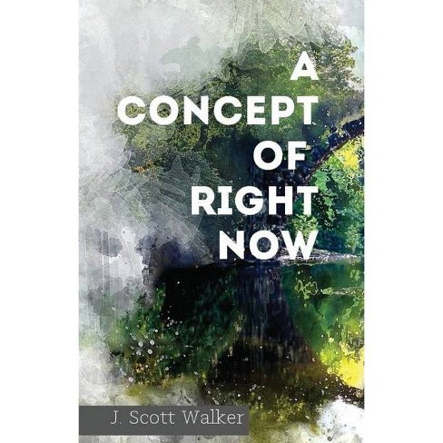 A Concept of Right Now - by  J Scott Walker (Paperback) - image 1 of 1