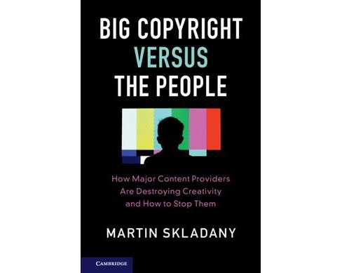 Big Copyright Versus the People : How Major Content Providers Are Destroying Creativity and How to Stop - image 1 of 1