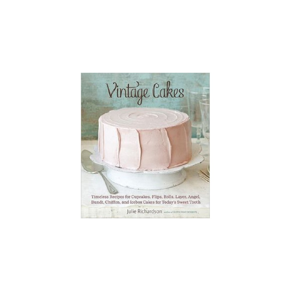 Vintage Cakes : Timeless Recipes for Cupcakes, Flips, Rolls, Layer, Angel, Bundt, Chiffon, and Icebox