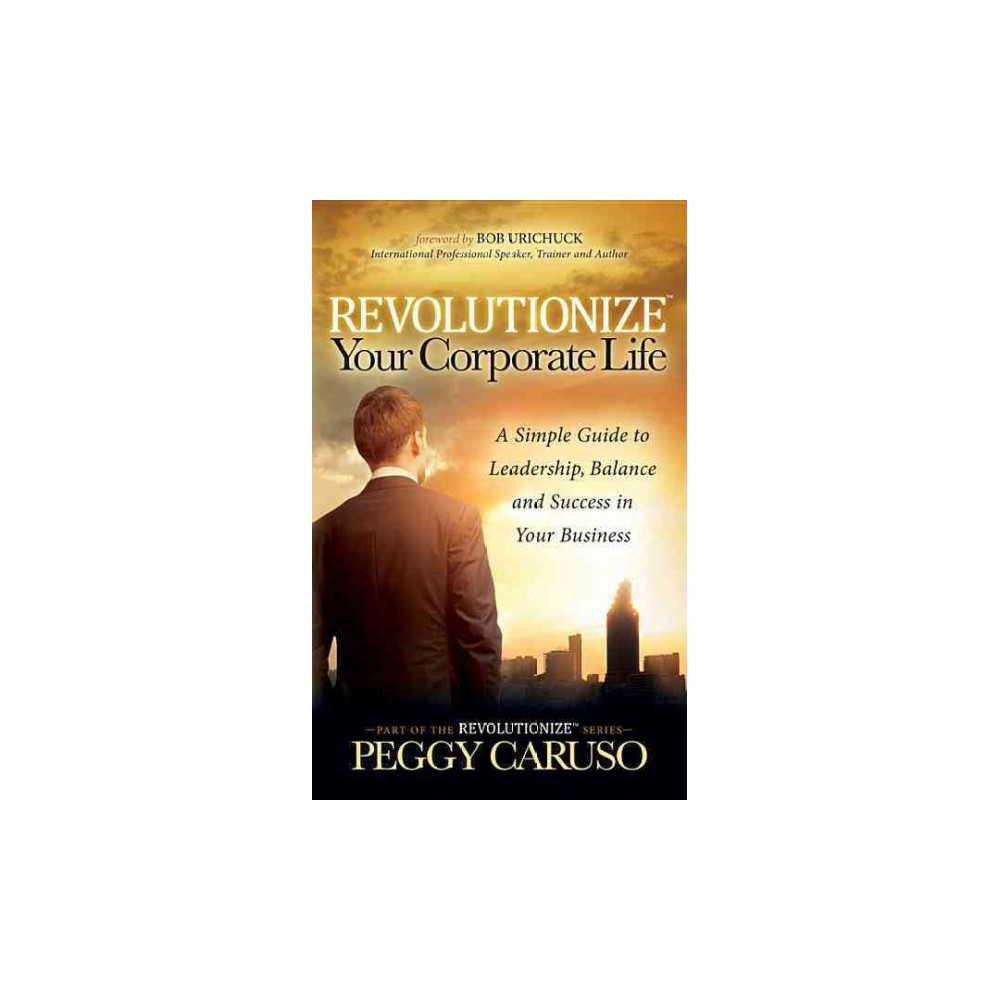 Revolutionize Your Corporate Life : A Simple Guide to Leadership, Balance, and Success in Your Business