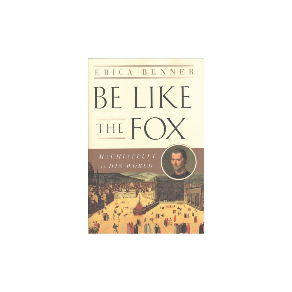 Be Like the Fox : Machiavelli's Lifelong Quest for Freedom - by Erica Benner (Hardcover)