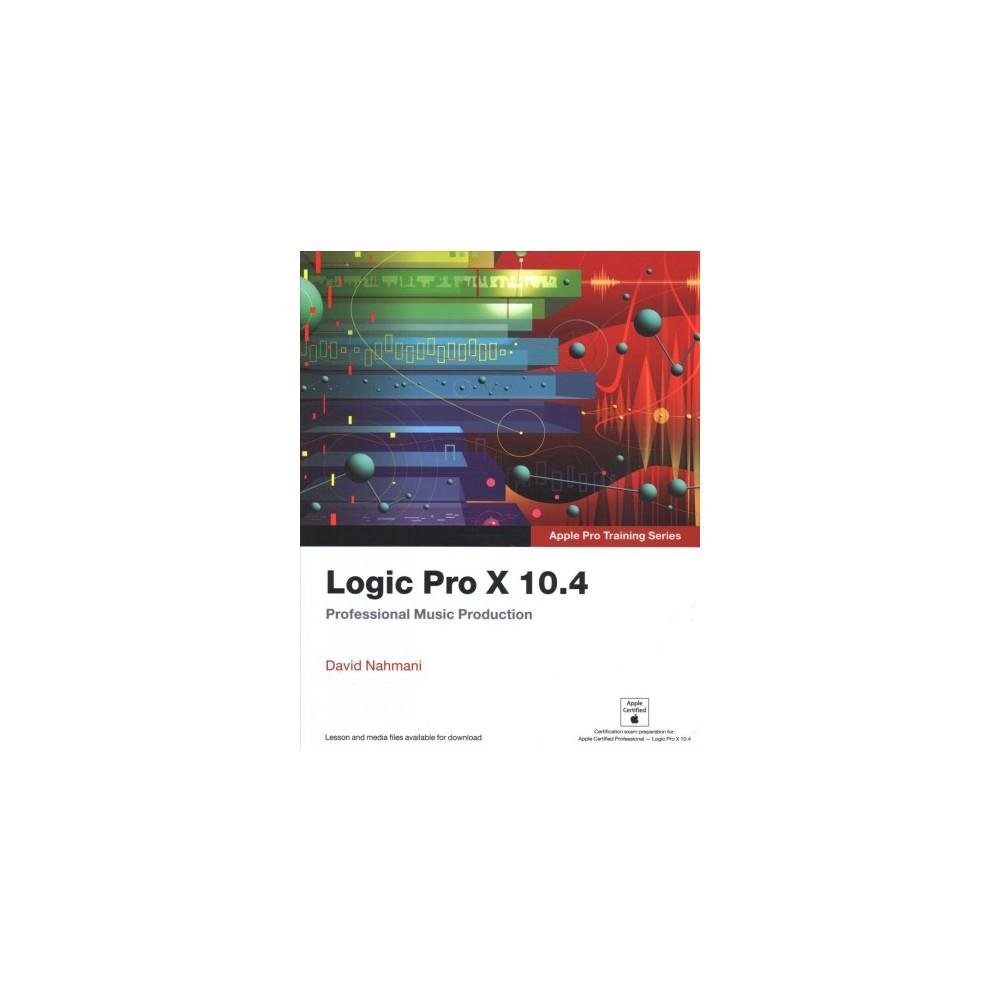 Logic Pro X 10.4 : Professional Music Production - by David Nahmani (Paperback)