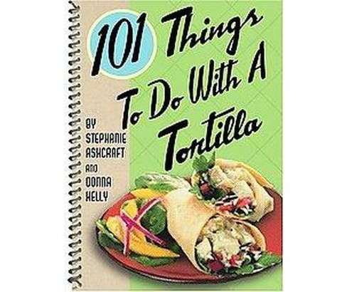 101 Things to do with a Tortilla (Paperback) (Stephanie Ashcraft & Donna Kelly) - image 1 of 1