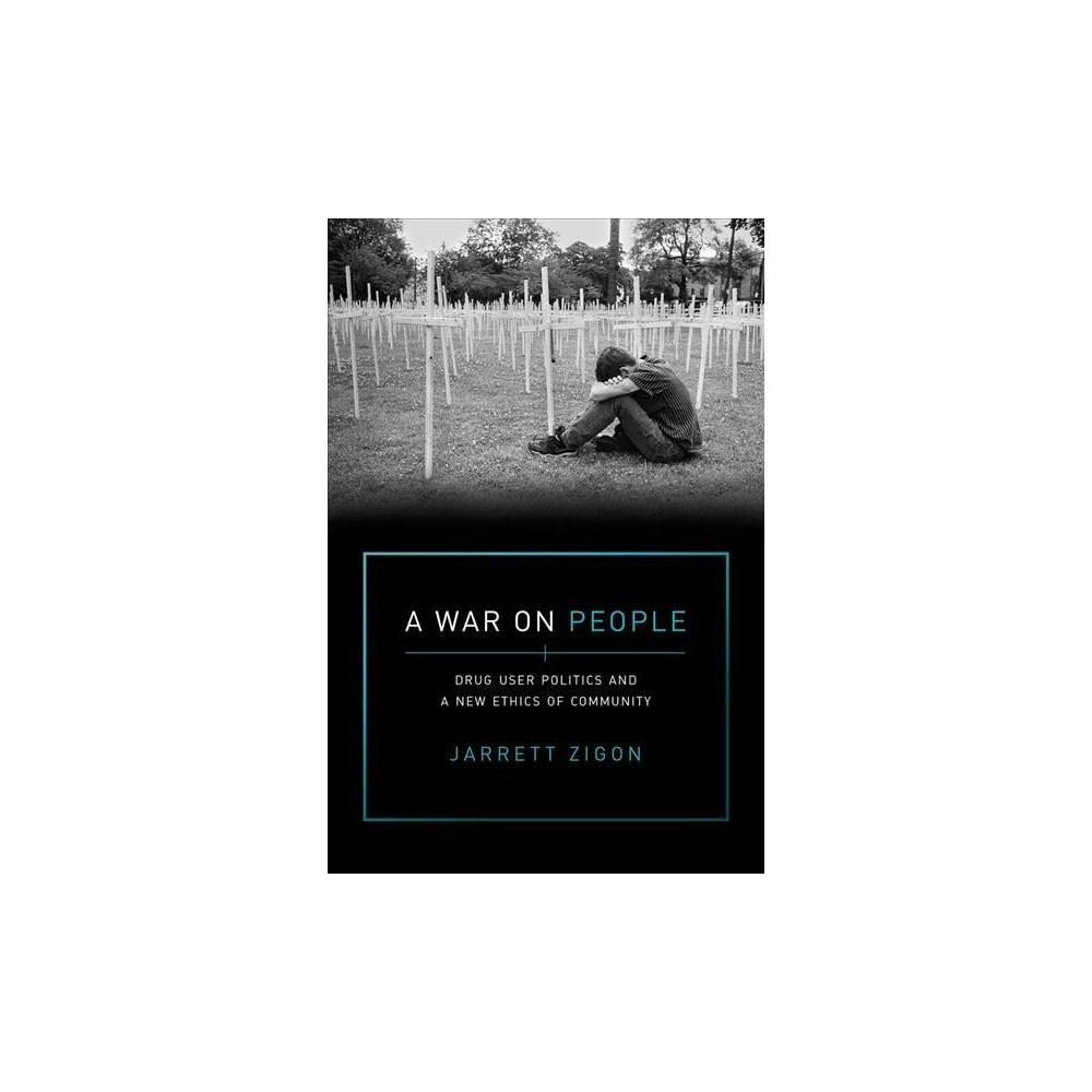 War on People : Drug User Politics and a New Ethics of Community - by Jarrett Zigon (Paperback)