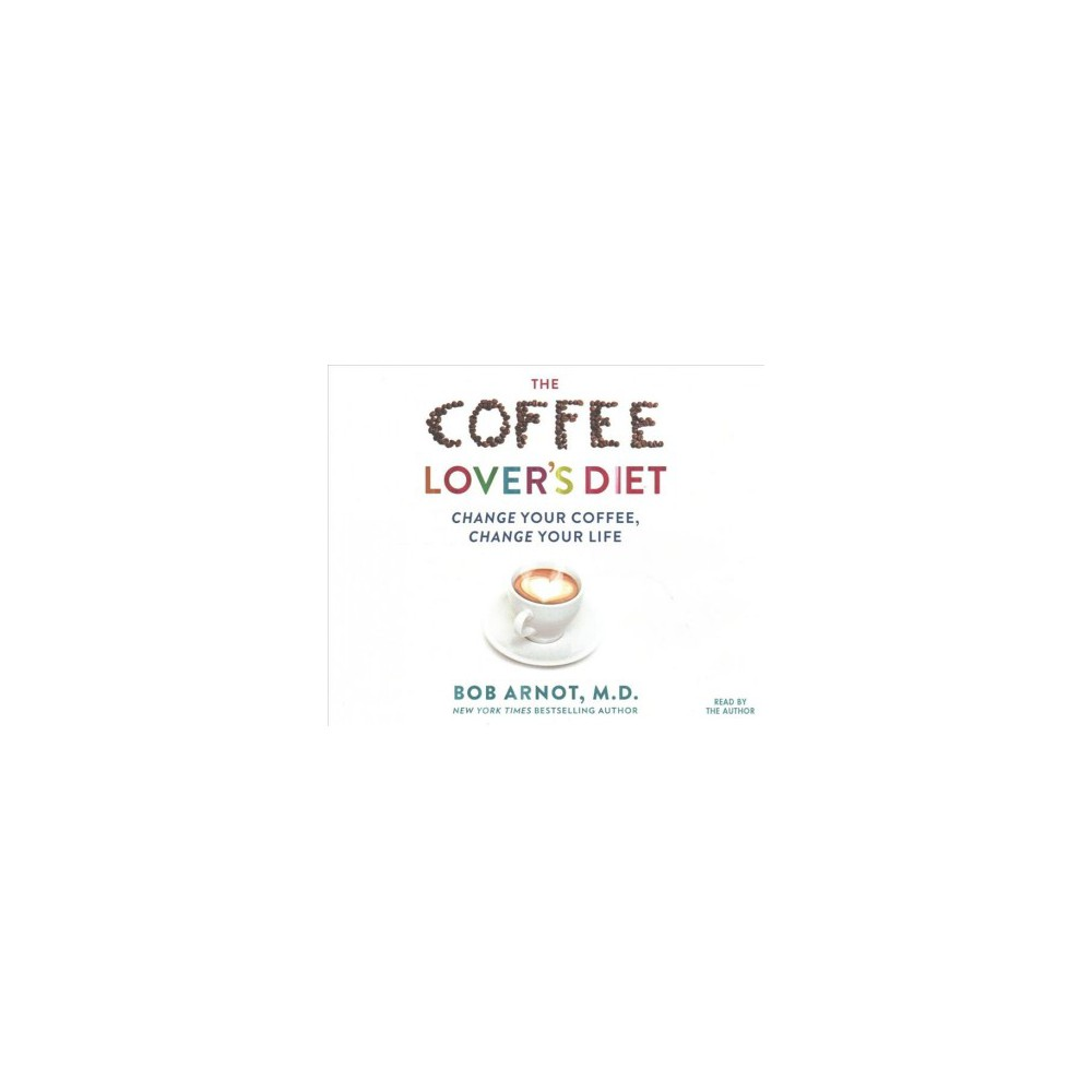 Coffee Lover's Diet : Change Your Coffee, Change Your Life - Unabridged by Bob Arnot (CD/Spoken Word)