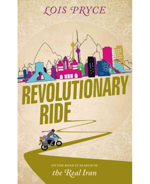 Revolutionary Ride : On the Road in Search of the Real Iran (Paperback) (Lois Pryce) - image 1 of 1