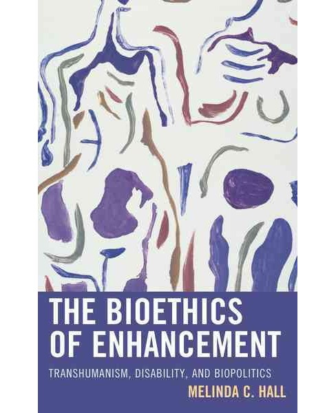 Bioethics of Enhancement : Transhumanism, Disability, and Biopolitics (Hardcover) (Melinda Hall) - image 1 of 1