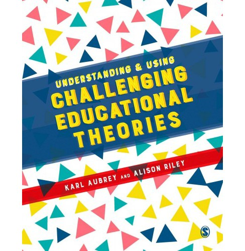 Understanding and Using Challenging Educational Theories -  by Karl Aubrey & Alison Riley (Paperback) - image 1 of 1