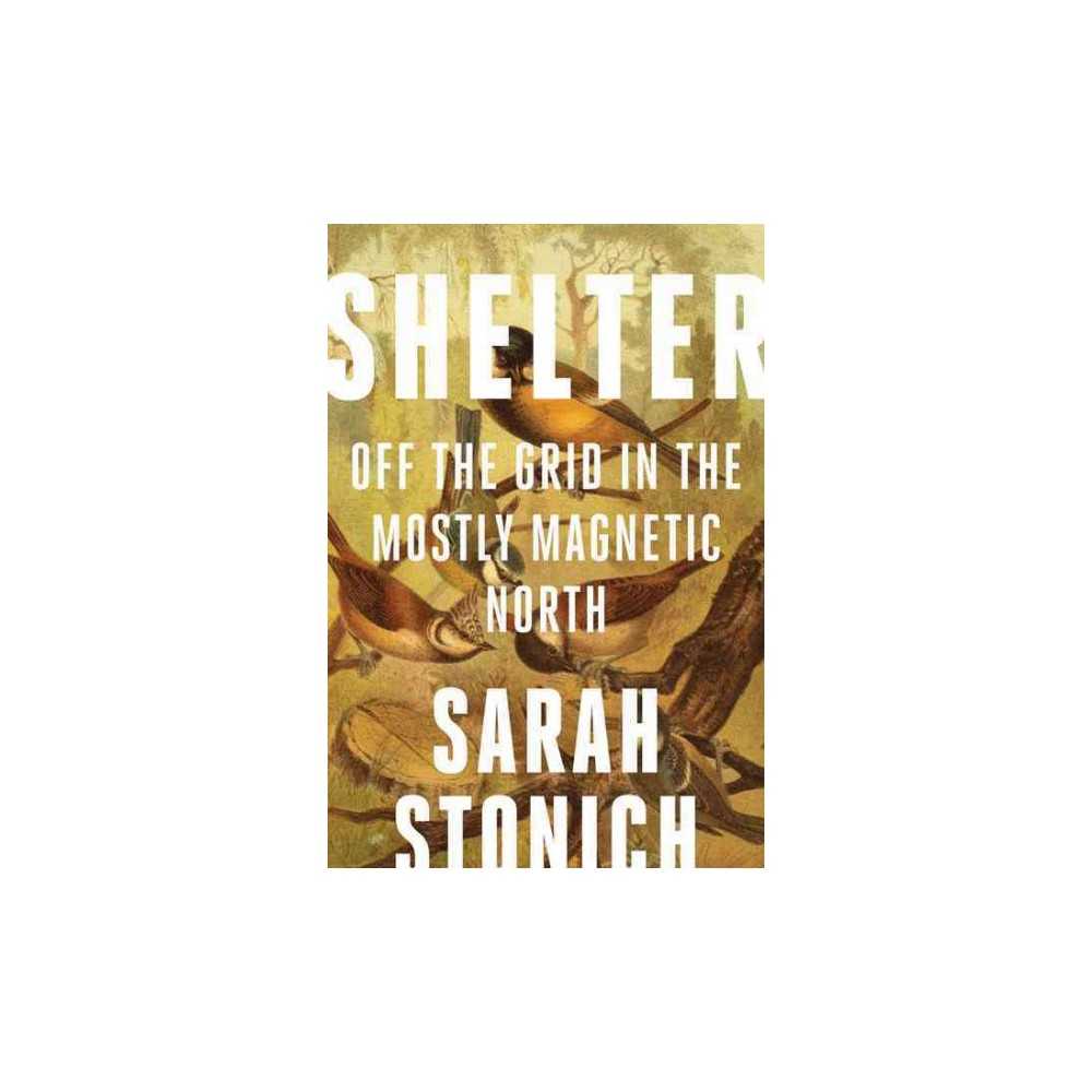 Shelter : Off the Grid in the Mostly Magnetic North (Reprint) (Paperback) (Sarah Stonich)