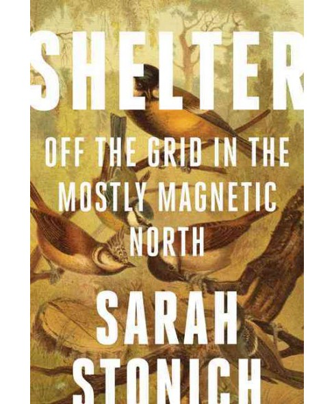 Shelter : Off the Grid in the Mostly Magnetic North (Reprint) (Paperback) (Sarah Stonich) - image 1 of 1