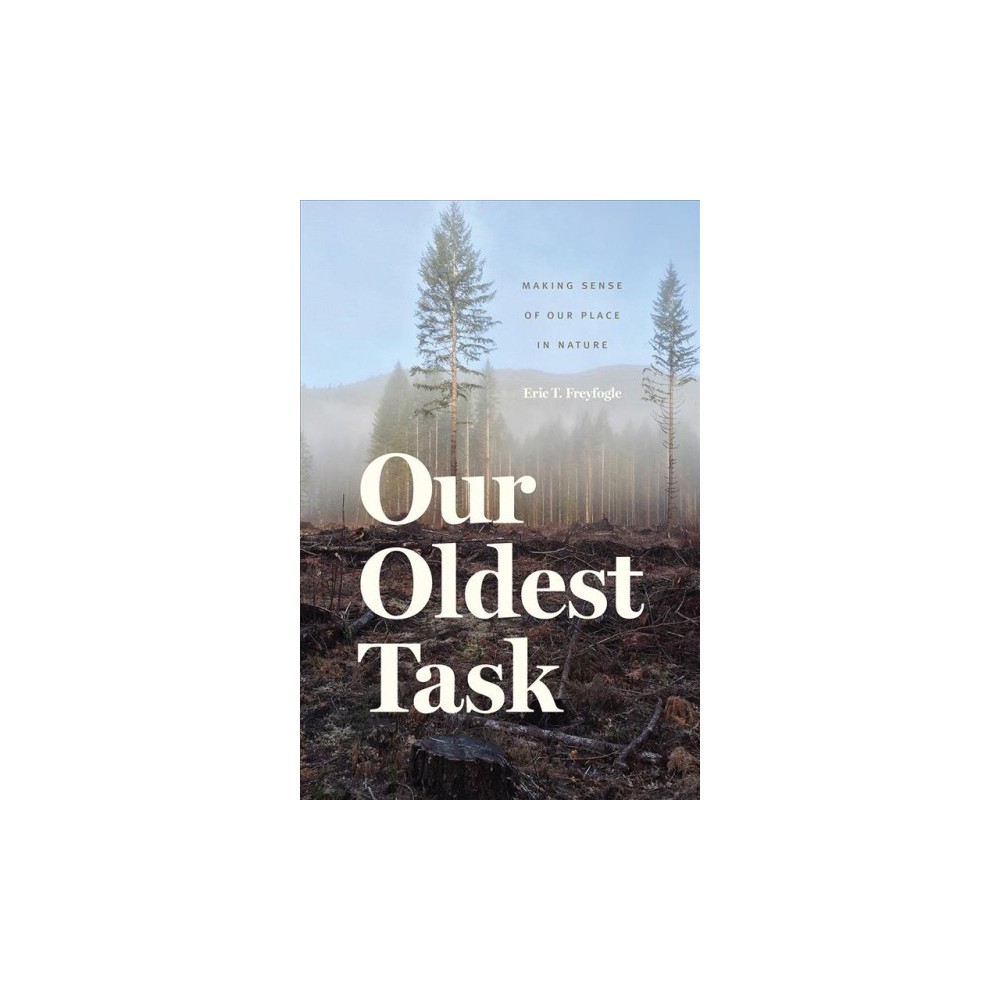 Our Oldest Task : Making Sense of Our Place in Nature - by Eric T. Freyfogle (Hardcover)