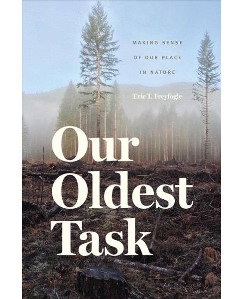 Our Oldest Task : Making Sense of Our Place in Nature -  by Eric T. Freyfogle (Hardcover) - image 1 of 1