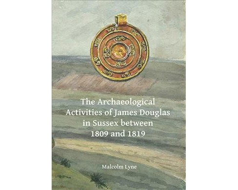 Archaeological Activities of James Douglas in Sussex Between 1809 and 1819 (Paperback) (Malcolm Lyne) - image 1 of 1