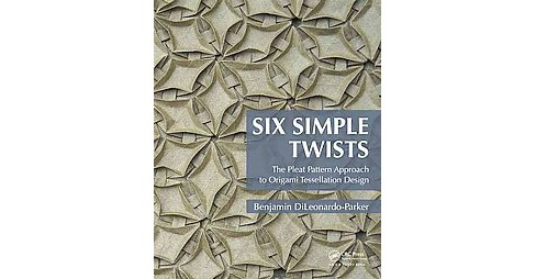 Six Simple Twists : The Pleat Pattern Approach to Origami Tessellation Design (Paperback) (Benjamin - image 1 of 1