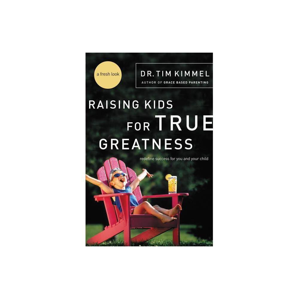 Raising Kids For True Greatness By Tim Kimmel Paperback