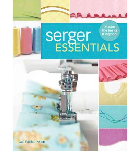 Serger Essentials : Master the Basics & Beyond! (Paperback) (Gail Patrice Yellen) - image 1 of 1