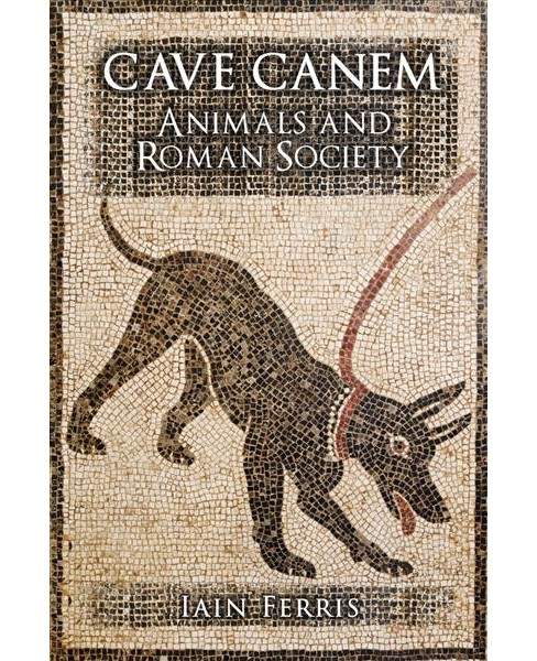 Cave Canem : Animals and Roman Society -  by Iain Ferris (Hardcover) - image 1 of 1